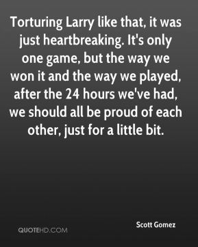 Scott Gomez  - Torturing Larry like that, it was just heartbreaking. It's only one game, but the way we won it and the way we played, after the 24 hours we've had, we should all be proud of each other, just for a little bit.
