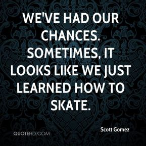 Scott Gomez  - We've had our chances. Sometimes, it looks like we just learned how to skate.