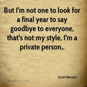 Scott Stevens  - But I'm not one to look for a final year to say goodbye to everyone, that's not my style, I'm a private person.