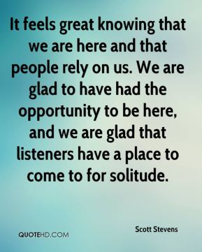 Scott Stevens  - It feels great knowing that we are here and that people rely on us. We are glad to have had the opportunity to be here, and we are glad that listeners have a place to come to for solitude.