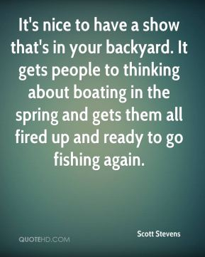 Scott Stevens  - It's nice to have a show that's in your backyard. It gets people to thinking about boating in the spring and gets them all fired up and ready to go fishing again.