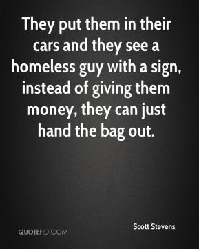 Scott Stevens  - They put them in their cars and they see a homeless guy with a sign, instead of giving them money, they can just hand the bag out.