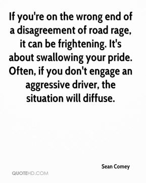 Sean Comey  - If you're on the wrong end of a disagreement of road rage, it can be frightening. It's about swallowing your pride. Often, if you don't engage an aggressive driver, the situation will diffuse.