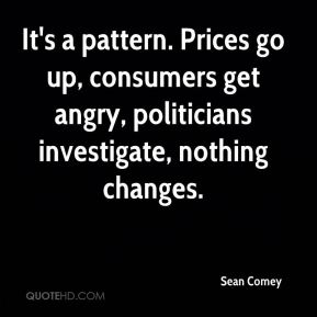 Sean Comey  - It's a pattern. Prices go up, consumers get angry, politicians investigate, nothing changes.