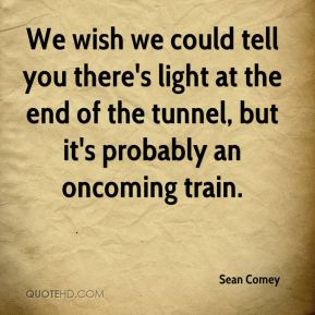 We wish we could tell you there's light at the end of the tunnel, but it's probably an oncoming train.