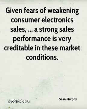 Sean Murphy  - Given fears of weakening consumer electronics sales, ... a strong sales performance is very creditable in these market conditions.