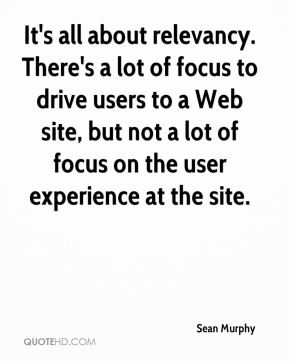 Sean Murphy  - It's all about relevancy. There's a lot of focus to drive users to a Web site, but not a lot of focus on the user experience at the site.