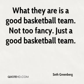What they are is a good basketball team. Not too fancy. Just a good basketball team.