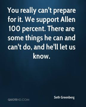Seth Greenberg  - You really can't prepare for it. We support Allen 100 percent. There are some things he can and can't do, and he'll let us know.