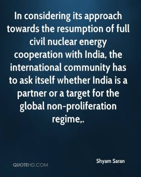 Shyam Saran  - In considering its approach towards the resumption of full civil nuclear energy cooperation with India, the international community has to ask itself whether India is a partner or a target for the global non-proliferation regime.