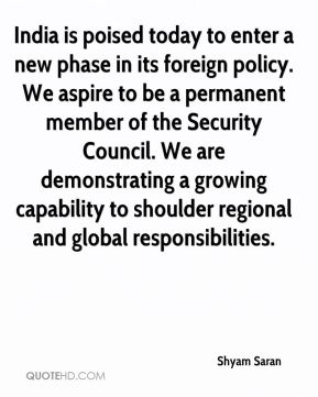Shyam Saran  - India is poised today to enter a new phase in its foreign policy. We aspire to be a permanent member of the Security Council. We are demonstrating a growing capability to shoulder regional and global responsibilities.