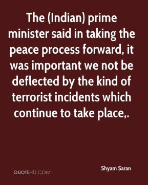The (Indian) prime minister said in taking the peace process forward, it was important we not be deflected by the kind of terrorist incidents which continue to take place.