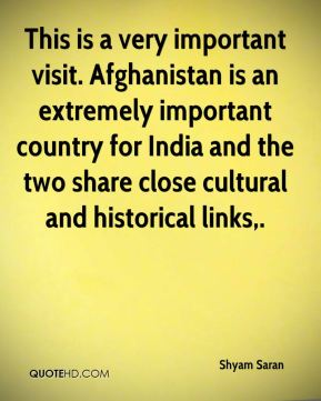 Shyam Saran  - This is a very important visit. Afghanistan is an extremely important country for India and the two share close cultural and historical links.