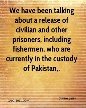 We have been talking about a release of civilian and other prisoners, including fishermen, who are currently in the custody of Pakistan.