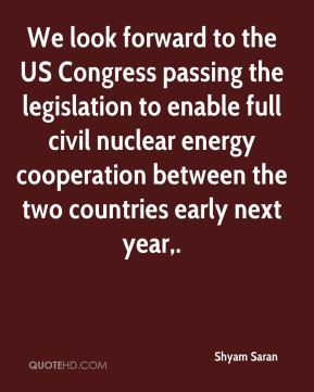 Shyam Saran  - We look forward to the US Congress passing the legislation to enable full civil nuclear energy cooperation between the two countries early next year.