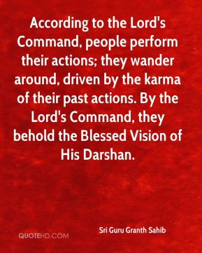 According to the Lord's Command, people perform their actions; they wander around, driven by the karma of their past actions. By the Lord's Command, they behold the Blessed Vision of His Darshan.