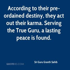 Sri Guru Granth Sahib  - According to their pre-ordained destiny, they act out their karma. Serving the True Guru, a lasting peace is found.