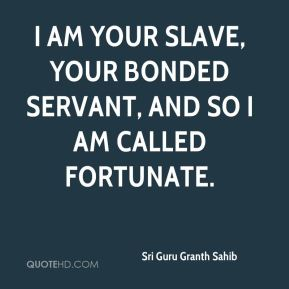 I am Your slave, Your bonded servant, and so I am called fortunate.