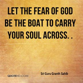 let the Fear of God be the boat to carry your soul across. .