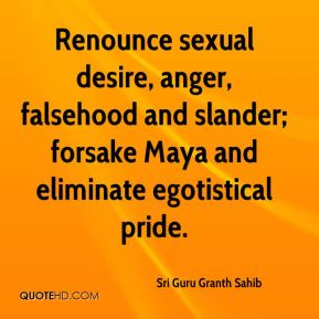 Renounce sexual desire, anger, falsehood and slander; forsake Maya and eliminate egotistical pride.
