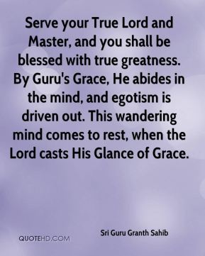 Sri Guru Granth Sahib  - Serve your True Lord and Master, and you shall be blessed with true greatness. By Guru's Grace, He abides in the mind, and egotism is driven out. This wandering mind comes to rest, when the Lord casts His Glance of Grace.