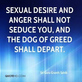 Sexual desire and anger shall not seduce you, and the dog of greed shall depart.