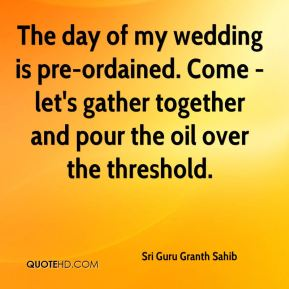 The day of my wedding is pre-ordained. Come - let's gather together and pour the oil over the threshold.