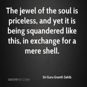The jewel of the soul is priceless, and yet it is being squandered like this, in exchange for a mere shell.