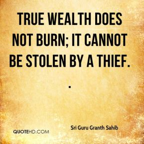 Sri Guru Granth Sahib  - True wealth does not burn; it cannot be stolen by a thief. .