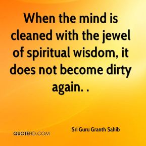 Sri Guru Granth Sahib  - When the mind is cleaned with the jewel of spiritual wisdom, it does not become dirty again. .