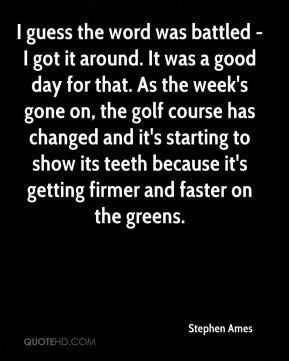 I guess the word was battled - I got it around. It was a good day for that. As the week's gone on, the golf course has changed and it's starting to show its teeth because it's getting firmer and faster on the greens.