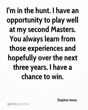 Stephen Ames  - I'm in the hunt. I have an opportunity to play well at my second Masters. You always learn from those experiences and hopefully over the next three years, I have a chance to win.