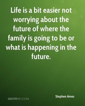 Life is a bit easier not worrying about the future of where the family is going to be or what is happening in the future.
