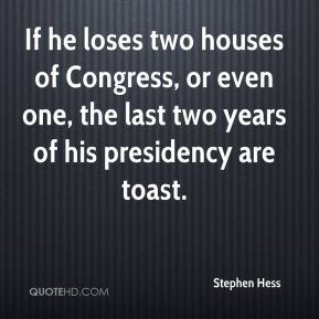 Stephen Hess  - If he loses two houses of Congress, or even one, the last two years of his presidency are toast.
