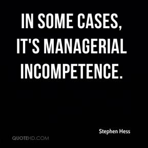 Stephen Hess  - In some cases, it's managerial incompetence.