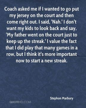 Coach asked me if I wanted to go put my jersey on the court and then come right out. I said, 'Nah.' I don't want my kids to look back and say, 'My father went on the court just to keep up the streak.' I value the fact that I did play that many games in a row, but I think it's more important now to start a new streak.
