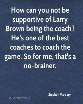 Stephon Marbury  - How can you not be supportive of Larry Brown being the coach? He's one of the best coaches to coach the game. So for me, that's a no-brainer.