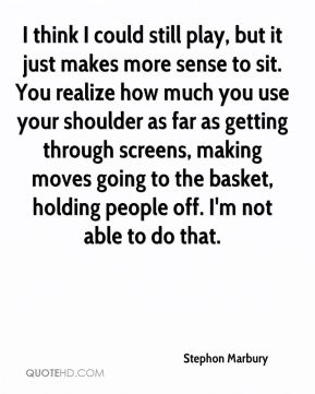 I think I could still play, but it just makes more sense to sit. You realize how much you use your shoulder as far as getting through screens, making moves going to the basket, holding people off. I'm not able to do that.