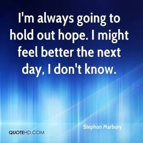 Stephon Marbury  - I'm always going to hold out hope. I might feel better the next day, I don't know.