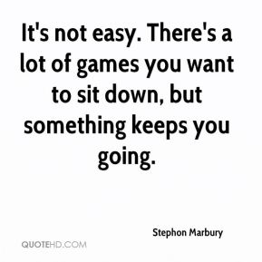 Stephon Marbury  - It's not easy. There's a lot of games you want to sit down, but something keeps you going.