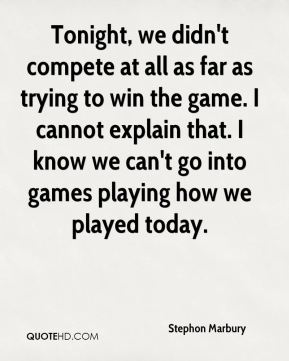 Stephon Marbury  - Tonight, we didn't compete at all as far as trying to win the game. I cannot explain that. I know we can't go into games playing how we played today.