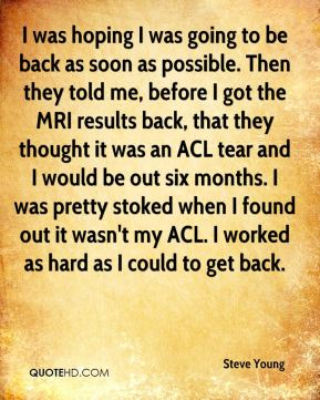 Steve Young  - I was hoping I was going to be back as soon as possible. Then they told me, before I got the MRI results back, that they thought it was an ACL tear and I would be out six months. I was pretty stoked when I found out it wasn't my ACL. I worked as hard as I could to get back.