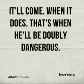 Steve Young  - It'll come. When it does, that's when he'll be doubly dangerous.