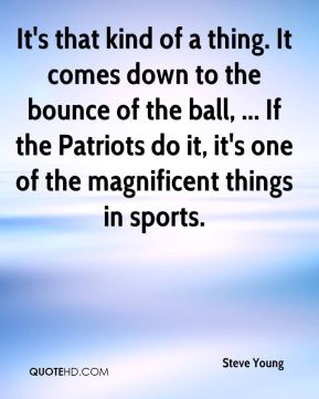 Steve Young  - It's that kind of a thing. It comes down to the bounce of the ball, ... If the Patriots do it, it's one of the magnificent things in sports.