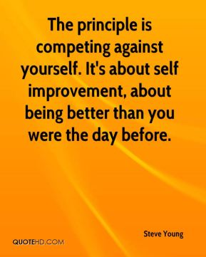 Steve Young  - The principle is competing against yourself. It's about self improvement, about being better than you were the day before.