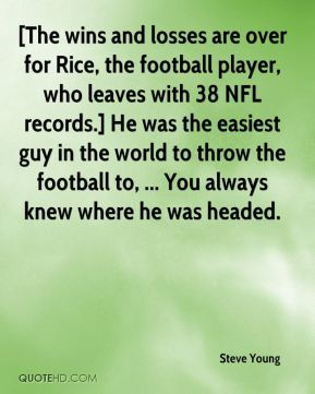 Steve Young  - [The wins and losses are over for Rice, the football player, who leaves with 38 NFL records.] He was the easiest guy in the world to throw the football to, ... You always knew where he was headed.