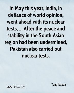 Tang Jiaxuan  - In May this year, India, in defiance of world opinion, went ahead with its nuclear tests, ... After the peace and stability in the South Asian region had been undermined, Pakistan also carried out nuclear tests.