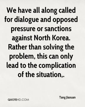 Tang Jiaxuan  - We have all along called for dialogue and opposed pressure or sanctions against North Korea. Rather than solving the problem, this can only lead to the complication of the situation.