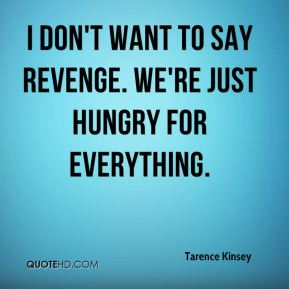 Tarence Kinsey  - I don't want to say revenge. We're just hungry for everything.