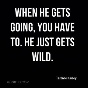 Tarence Kinsey  - When he gets going, you have to. He just gets wild.